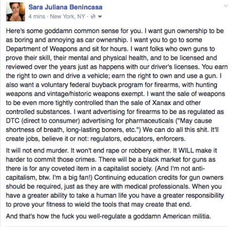 """Here's some goddamn common sense for you. I want gun ownership to be as boring and annoying as car ownership. I want you to go to some Department of Weapons and sit for hours. I want folks who own guns to prove their skill, their mental and physical health, and to be licensed and reviewed over the years just as happens with our drivers licenses. You earn the right to drive a vehicle; earn the right to own and use a gun. I also want a voluntary federal buyback program for firearms, with hunting weapons and vintage/historical weapons exempt. I want the sale of weapons to be even more tightly controlled than the sale of Xanax and other controlled substances. I want advertising for firearms to be as regulated as DTC (direct to consumer) advertising for pharmaceuticals ("