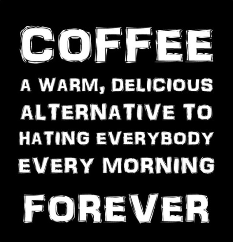 """Coffee: a warm, delicious alternative to hating everybody every morning forever."""