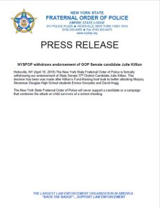 NYSFOP withdraws endorsement of GOP Senate candidate Julie Killian  Hicksville, NY (April 18, 2018) The New York State Fraternal Order of Police is formally withdrawing our endorsement of the State Senate 37th District Candidate Julie Killian. This decision has been made after Killian's Fund-Raising host took to twitter attacking Marjory Stoneman Douglas High School students Emma Gonzalez and David Hogg.  The New York State Fraternal Order of Police will never support a candidate or campaign that condones the attack on child survivors of a school shooting.