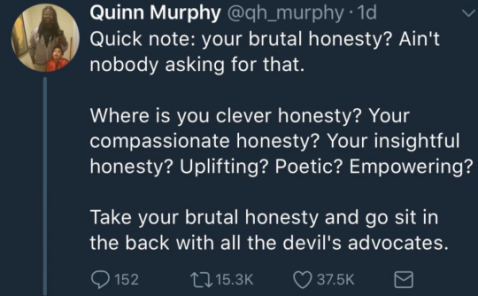 """Quick note: your brutal honesty? Ain't nobody asking for that. ""Where is you clever honesty? Your compassionate honesty? Your insightful honesty? Uplifting? Poetic? Empowering? ""Take your brutal honesty and go sit in the back with all the devil's advocates."" —Quinn Murphy"