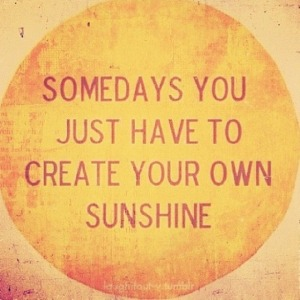 """Somedays you just have to create your own sunshine."""