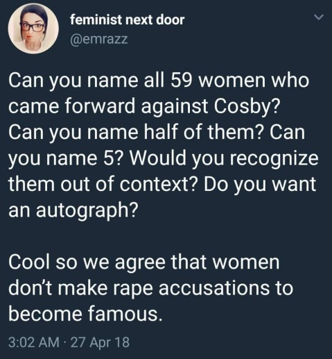 """Can you name all 59 women who came forward against Cosby? Can you name half of them? Can you name 5? Would you recognize them out of context? Do you want an autograph? Cool. So can we agree that women don't make rape accustions to become famous?"""