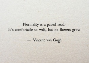 """Normality is a pave road; it is comfortable to walk, but no flowers grow."" —Vincent Van Gogh"