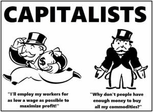 """Capitalists 'I'll employ workers for as low a wage as possible to maximize profits. 'Why don't people have enough money to buy all of my commodities?'"""