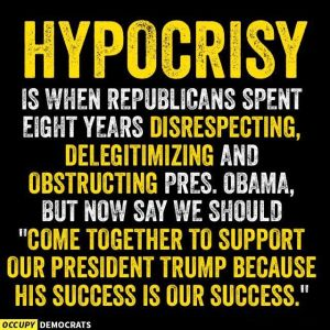 """Hypocrisy is when Republicans spent eight years disrespecting, delegitimizing and obstructing Pres. Obama, but now say 'Come together to support our president (t)rump because his success is our success.'"""