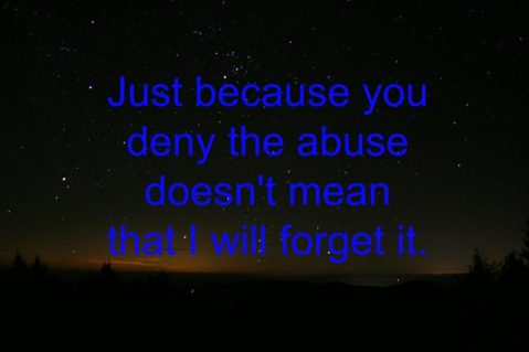 """Just because you deny the abuse doesn't mean that I will forget it."""