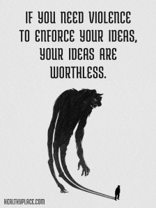 """If you need violence to enforce your ideas, your ideas are worthless."""