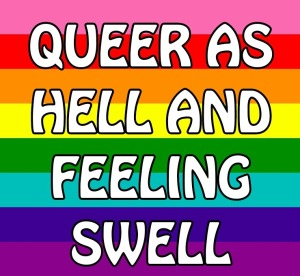 """Queer as hell and felling swell"""