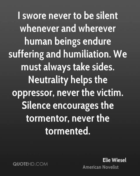 "Full quote: ""I swore never to be silent whenever human beings endure suffering and humiliation. We must take sides. Neutrality helps the oppressor, never the victim. Silence encourages the tormentor, never the tormented. Sometimes we must interfere. When human lies are endangered, when human dignity is in jeopardy, national borders and sensitivities become irrelevant. Whenever men and women are prosecuted because of their race, religion, or political views, that place must--at that moment--become the center of the universe."" —Eli Wiesel, Nobel Peace Prize acceptance speech"