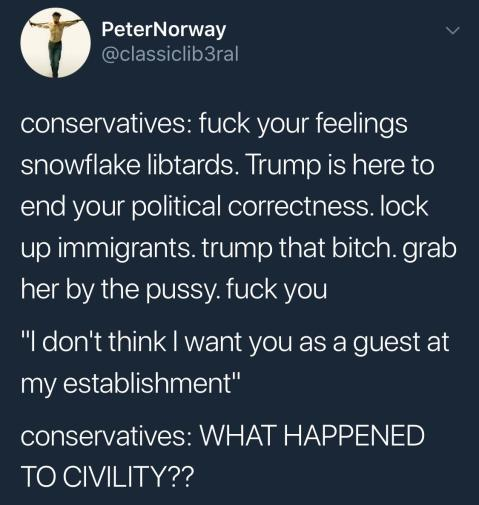 """conservative: fuck your feelings snowflake libtards. Trump is here to end your political correctness, lock up immigrants, trump that bitch, grab her by the pussy, fuck you! 'I don't think I want you as a guest at my establishment.' conservatives: WHAT HAPPENED TO CIVILTY?"""