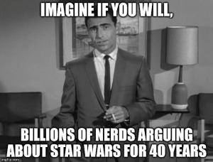 """Imagine, if you will, millions of nerds arguing about Star Wars for 40 years."""