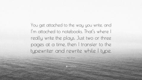"""You get attached to the way you write, and I'm attached to notebooks. That's where I really write the plays. Just two or three pages at a time, then I transfer to the typewriter and rewrite while I type. —Neil Simon"""