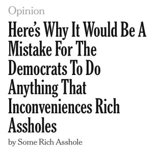 """Here's why it would be a mistake for the Democrats to do anything that inconveniences rich assholes by Some Rich Asshole"""