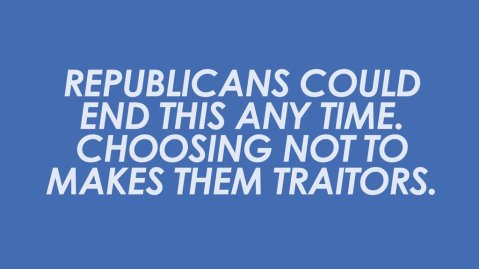 """Republicans could end this any time. Choosing not to makes them traitors."""