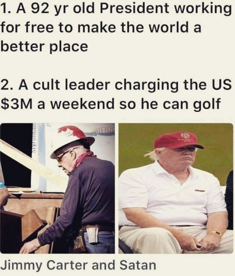 """1. 92 year old former President working for free to make the world a better place. 2. A cult leader charging the US $3million a weekend so he can golf."""