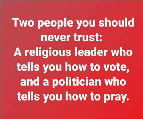 """Two people you should never trust: A religious leader who tells you how to vote, and a politician who tells you how to pray."""