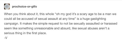 "When you think about it, this whole ""oh my god it's a scary age to be a man we could all be accused of sexual assault at any time"" is a huge gaslighting campaign. It makes the simple request to not be sexually assaulted or harassed seem like something unreasonable and absurd, like sexual abuses aren't a serious thing in the first place. -V"