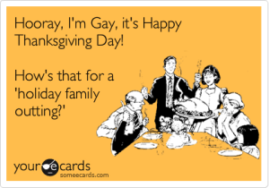 """Hurray, I'm Gay, it's Happy Thanksgiving Day! How's that for a holiday family outing?"""
