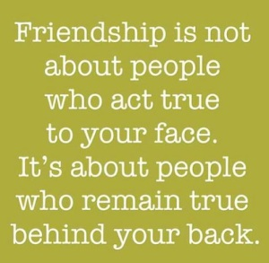 """Friendship is not about people who act true to you face. It's about people who remain true behind your back."""