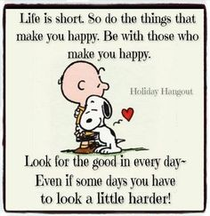 """Life is short. So do the things that make you happy. Be with those that make you happy. Look for the good in every day—even if some days you have to look a little harder!"""