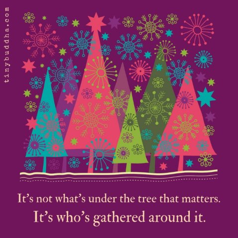 """It's not what's under the tree that matters. It's who's gathered around it."""