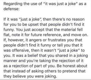 """Regarding the use of 'it was just a joke' as a defense: If it was 'just a joke,' then there's no reason for you to be upset that people didn't find it funny. You just accept that the material fell flat, note it for future reference, and move on. If, however, it angers or frustrates you that people didn't find it funny or tell you that is was offensive, then it wasn't 'just a joke' to you. It was a belief that you shared in a joking manner and you're taking the rejection of it as a rejection of part of you. Be honest about that instead of asking others to pretend that they believe you were joking."""