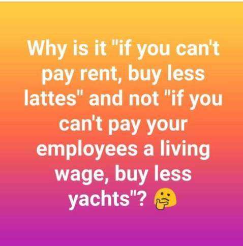 """Why is it 'if you can't pay rent, buy less lattes' and not 'if you can't pay your employees a living wage, buy less yachts'?"""