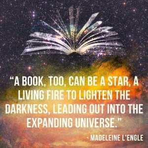 """A book, too, can be a star. A living fire to lighten the darkness, leading out into the expanding universe."" —Madeleine L'Engle"