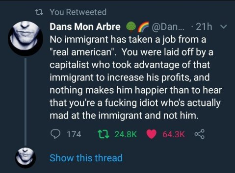 """No immigrant has taken a job from a 'real american.' You were laid off by a capitolist who took advantage of that immigrant to increase his profits, and nothing makes him happier than to hear that you're a fucking idiot who's actually mad at the immigrant and not at him."""