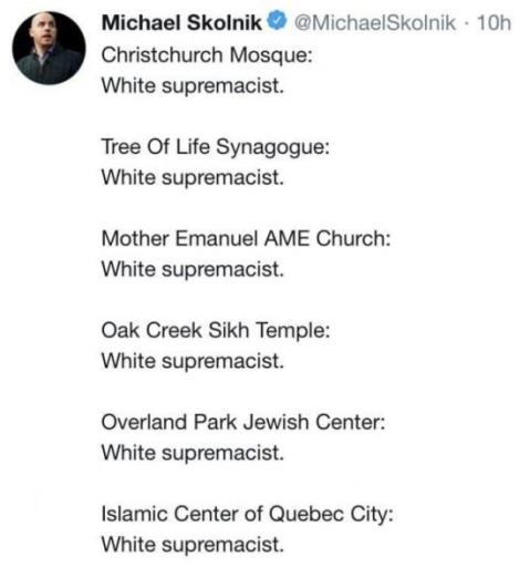 """Christchurch Mosque: White supremacist. Tree Of Life Synagogue: White supremacist. Mother Emanuel AME Church: White supremacist. Oak Creek Sikh Temple: White supremacist. Overland Park Jewish Center: White supremacist. Islamic Center of Quebec City: White supremacist."" Gee, do you see a pattern?"