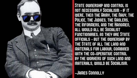"""State ownership and control is not necessarily Socialism - if it were, then the Army, the Navy, the Police, the Judges, the Gaolers, the Informers, and the Hangmen, all would all be Socialist functionaries, as they are State officials - but the ownership by the State of all the land and materials for labour, combined with the co-operative control by the workers of such land and materials, would be Socialism."" — James Connolly"