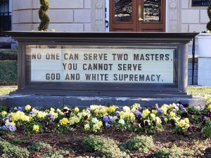 "The sign in front of the United Methodist Board of Church and Society building adjacent to the U.S. Capitol in Washington, D.C  reads: ""No one can serve two masters. You cannot serve God and White Supremacy."""