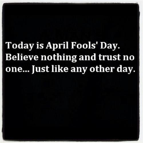 """""""Today is April Fool's Day. Believe nothing and trustt no one... just like any other day."""""""
