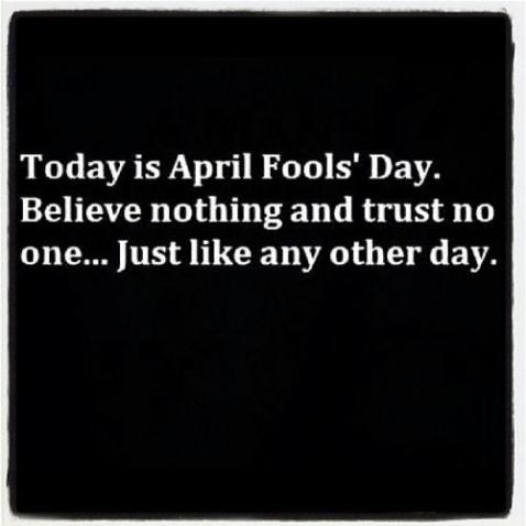 """Today is April Fool's Day. Believe nothing and trustt no one... just like any other day."""