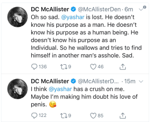 """""""Oh so sad. @yasher is lost. He doesn't know his purpose as a man. He doesn't know his purpose as a human being. He doesn't know his purpose as an individual. So he wallows and tried to find himself in another man's asshole. Sad."""" and """"I think @yashar has a crush on me. Maybe I'm making him doubt his love of penis."""""""