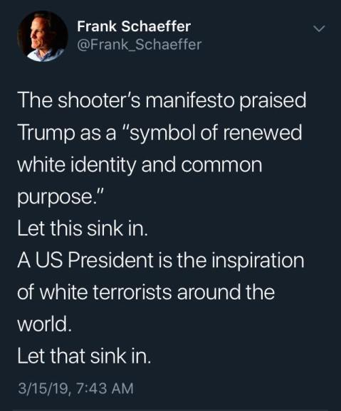 """The shooter's manifest praised Trump as a 'symbo of renewed white identity and common purpose.' Let this sink in. A US President is the inspiration of white terrorists around the world. Let that sink in."""