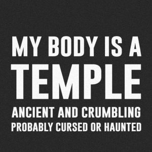 """My body is a TEMPLE ancient and crumbling probably cursed or haunted."""