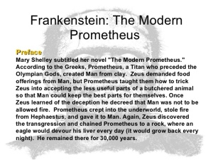 "The Modern Prometheus Preface Mary Shelley subtitled her novel ""The Modern Prometheus."" According to the Greeks, Prometheus, a Titan who preceded the Olympian Gods, created Man from clay. Zeus demanded food offerings from Man, but Prometheus taught them how to trick Zeus into accepting the less useful parts of a butchered animal so that Man could keep the best parts for themselves. Once Zeus learned of the deception he decreed that Man was not to be allowed fire. Prometheus crept into the underworld, stole fire from Hephaestus, and gave it to Man. Again, Zeus discovered the transgression and chained Prometheus to a rock, where an eagle would devour his liver every day (it would grow back every night). He remained there for 30,000 years."
