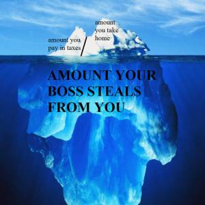 """Floating ice berg, part of the small amount above surface labeled """"amount you pay in taxes"""" slightly larger bit labeled 'amount of pay you take home' then the huge part below the surface labeled 'amount your boss steals from you.'"""