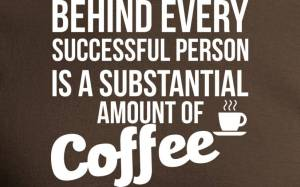 """""""Behind every successful person is a substantial amount of coffee."""""""
