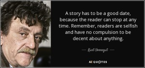 """A story has to be a good date, because the reader can stop at any time. Remember, readers are selfish and have no compulsion to be decent about anything.""—Kurt Vonnegut"
