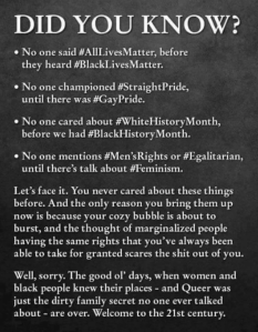 """Did you know? * No one said #AllLovesMatter, before they heard #BlackLivesMatter. *No one championed #StraightPride, until there was #GayPride. *No one cared about #WhiteHistoryMonth, before #BlackHistoryMonth. *No one mentions #Men'sRights or #Egalitarian, until there's talk about #Feminism. Let's face it. You never cared about this things before. And the only reason you bring them up now is because your cozy bubble is about to burst, and the thought of marginalized people having the same rights that you've always been able to take for granted scares the shit out of you. Well, sorry. The good ol' days, when women and black people knew theeir places — and Queer was just the dirty family secret no one ever talked about — are over. Welcome to the 21st century."""