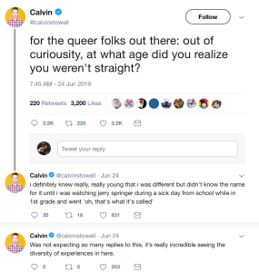 """for the queer folks out there: out of curiousity, at what age did you realize you weren't straight?"" ""i definitely knew really, really young that i was different but didn't know the name for it until i was watching jerry springer during a sick day from school while in 1st grade and went 'oh, that's what it's called'"" ""Was not expecting so many replies to this, it's really incredible seeing the diversity of experiences in here."""