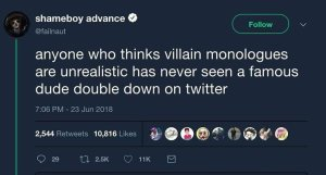 """Anyone who thinks villain monologues are unrealistic has never seen a famous dude double down on twitter."""