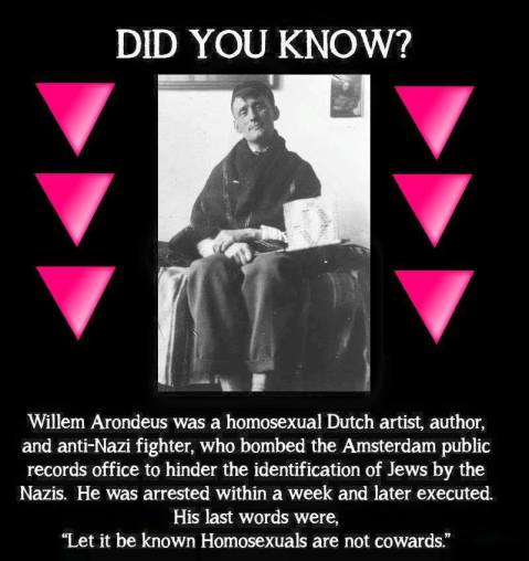 """Did you know? Willeem Arondeus was a homosexual Dutch artist, author, and anti-Nazi fighter, who bombed thee Amsterdam public records office to hinder the identification of Jews by the Nazis. He was arrested within a weeek and later executed. His last words were, 'Let it be known Homosexuals are not cowards.'"""