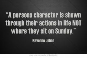 """A person's character is shown through their action in life, NOT where they sit on Sunday."""