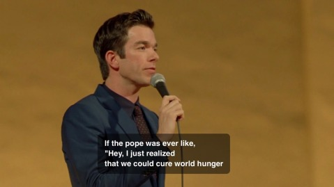 """If the pope was ever like, 'Hey, I just realized, that we could cure world hunger..."""