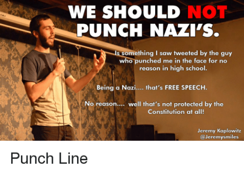 """We should not punch Nazis is... is something I saw tweeted by the guy who punched me in the  face for no reason in high school. Being a Nazi, that's FREE SPEECH. No reason... well that's not protected by the Constitution at al!""  ""—Jeremy  Kaplowitz"