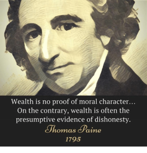 """Wealth is no proof of moral character... On the contrary, wealth is often the presumptive evidence of dishonesty"" — Thomas Paine, 1795"