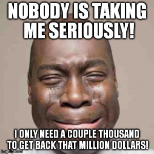 """""""Nobody is taking me seriously! (I need a couple thousand to get be that million dollars!)"""""""
